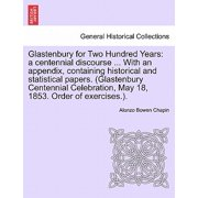 Glastenbury for Two Hundred Years : A Centennial Discourse ... with an Appendix, Containing Historical and Statistical Papers. (Glastenbury Centennial Celebration, May 18, 1853. Order of Exercises.).