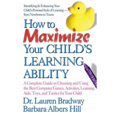 How to Maximize Your Child's Learning Ability : A Complete Guide to Choosing and Using the Best Computer Games, Activities, Learning AIDS, Toys, and Tactics for Your