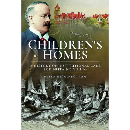 (Children's Homes : A History of Institutional Care for Britain's Young)