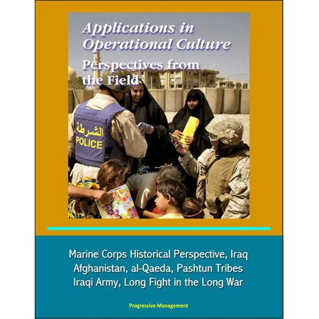 Applications in Operational Culture: Perspectives from the Field - Marine Corps Historical Perspective, Iraq, Afghanistan, al-Qaeda, Pashtun Tribes, Iraqi Army, Long Fight in the Long War -