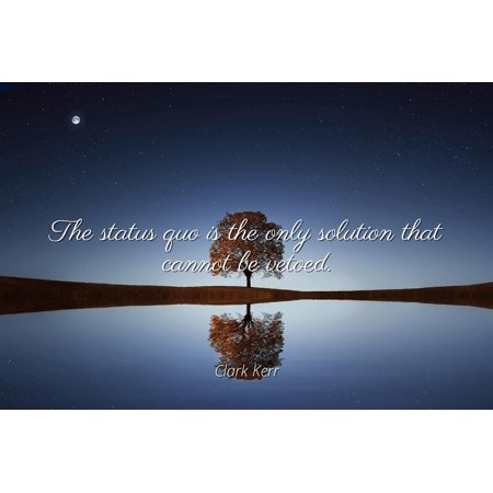 Status Solutions (Clark Kerr - The status quo is the only solution that cannot be vetoed - Famous Quotes Laminated POSTER PRINT 24x20. )