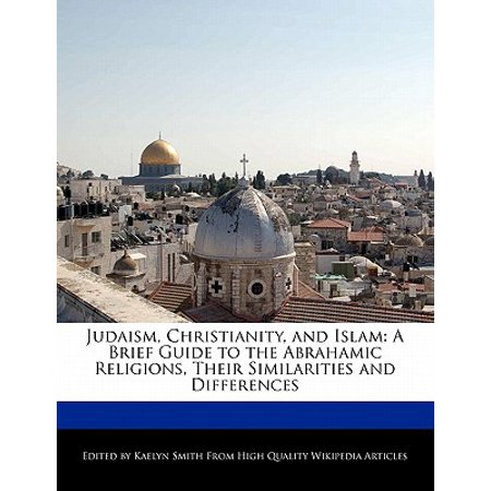 Judaism, Christianity, and Islam : A Brief Guide to the Abrahamic Religions, Their Similarities and