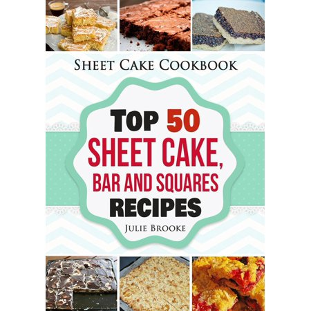Sheet Cake Cookbook: Top 50 Sheet Cake, Bar and Squares Recipes -
