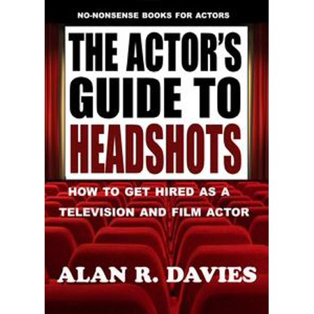 The Actor's Guide To Headshots: How To Get Hired As A Television And Film Actor -