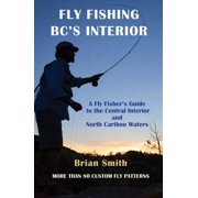 Fly Fishing BC's Interior : A Fly Fisher's Guide to the Central Interior and North Cariboo Waters