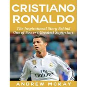 Cristiano Ronaldo: The Inspirational Story Behind One of Soccer's Greatest Superstars - eBook