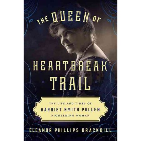 The Queen Of Heartbreak Trail  The Life And Times Of Harriet Smith Pullen  Pioneering Woman