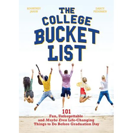 The College Bucket List : 101 Fun, Unforgettable and Maybe Even Life-Changing Things to Do Before Graduation