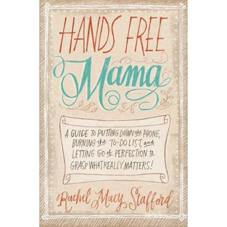 Hands Free Mama : A Guide to Putting Down the Phone, Burning the To-Do List, and Letting Go of Perfection to Grasp What Really