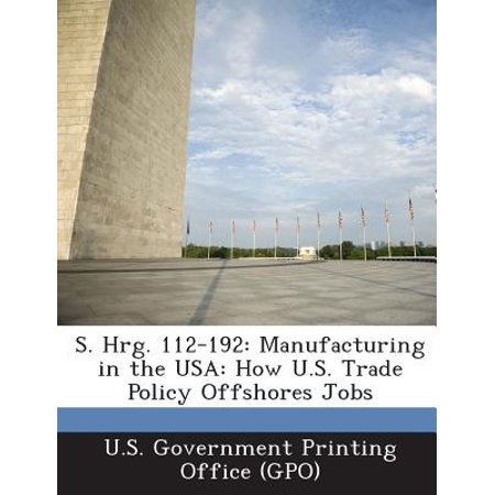 S. Hrg. 112-192 : Manufacturing in the USA: How U.S. Trade Policy Offshores Jobs](Trading Jobs)
