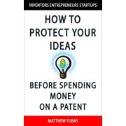 How to Protect Your Ideas Before Spending Money on a Patent - eBook