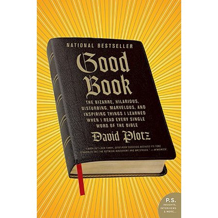 Good Book : The Bizarre, Hilarious, Disturbing, Marvelous, and Inspiring Things I Learned When I Read Every Single Word of the