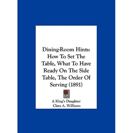Dining-Room Hints : How to Set the Table, What to Have Ready on the Side Table, the Order of Serving (1891) ()