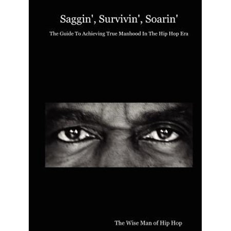 Saggin', Survivin', Soarin' : The Guide to Achieving True Manhood in the Hip Hop Era (True Hip Hop)