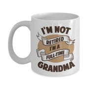 I'm Not Retired I'm A Full Time Grandma Funny Retirement Quote Coffee & Tea Gift Mug For A Grandmother, Grammy, Grammie, Grumpy, Gigi Or Nana