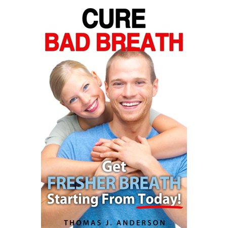 Cure Bad Breath: Get A Fresher Breath Starting from Today! - (Best Way To Cure Bad Breath)
