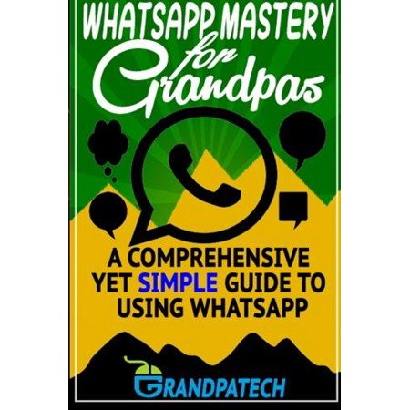 Whatsapp Mastery For Grandpas  A Comprehensive Yet Simple Guide To Using Whatsapp