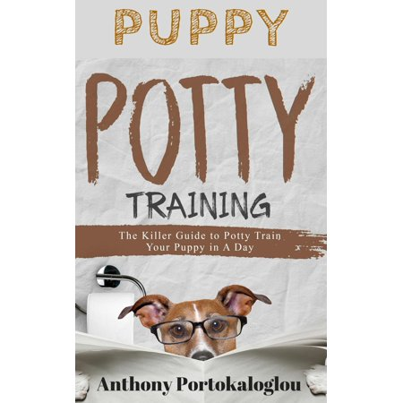 PUPPY POTTY TRAINING: The Killer Guide to Potty Train Your Puppy in a Day -