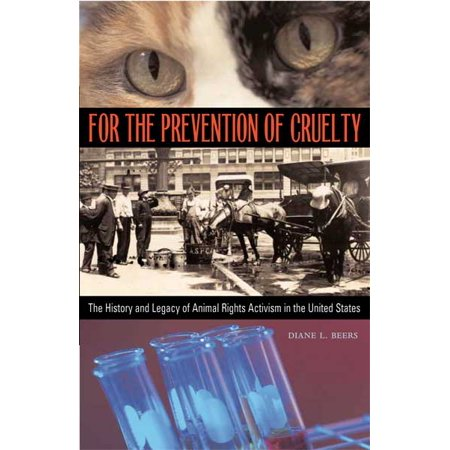 For the Prevention of Cruelty : The History and Legacy of Animal Rights Activism in the United