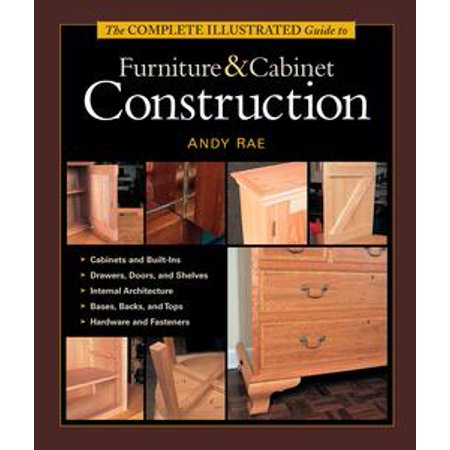 The Complete Illustrated Guide to Furniture & Cabinet Construction - - Illustrated Guide