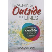 Teaching Outside the Lines : Developing Creativity in Every Learner