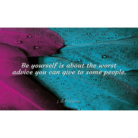 J  B  Priestley - Famous Quotes POSTER PRINT 24x20 - Be yourself is about  the worst advice you can give to some people