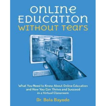 Online Education Without Tears  What You Need To Know About Online Education And How You Can Thrive And Succeed In A Virtual Classroom