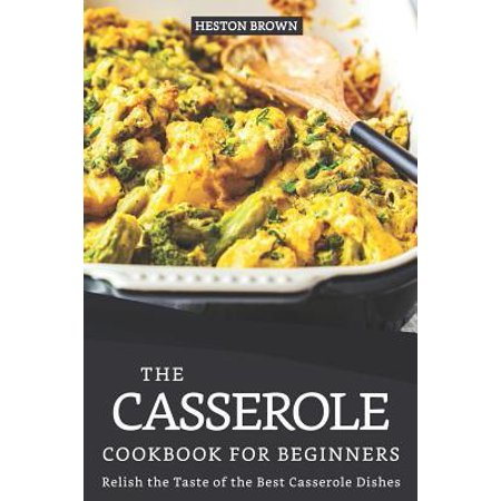 The Casserole Cookbook for Beginners: Relish the Taste of the Best Casserole Dishes