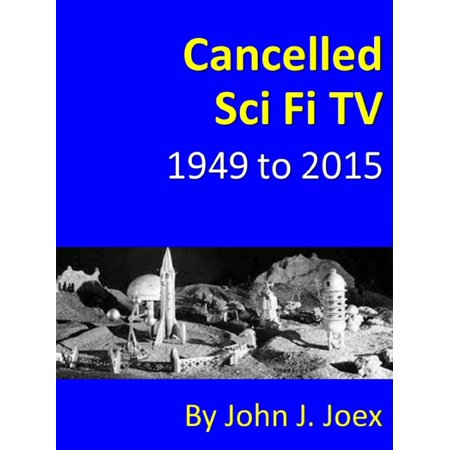 Cancelled Sci Fi TV: 1949 to 2015: The Ultimate Guide to Cancelled Science Fiction and Fantasy TV Shows -