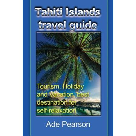 Tahiti Islands Travel Guide : Tourism, Holiday and Vacation, Best Destination for (Best Budget Travel Destinations)