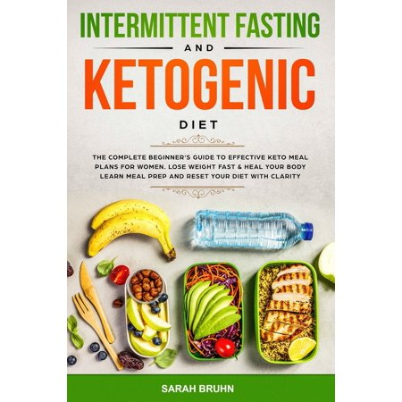 Intermittent Fasting & Ketogenic Diet: The Complete Beginner's Guide to Effective Keto Meal Plans for Women. Lose Weight Fast & Heal Your Body - Learn Meal Prep and Reset Your Diet with Clarity (A Great Diet Plan To Lose Weight Fast)