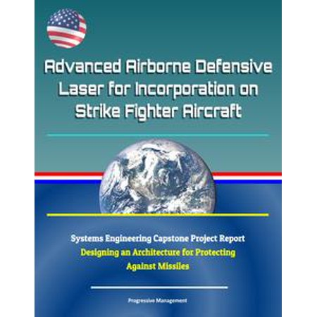 Advanced Airborne Defensive Laser for Incorporation on Strike Fighter Aircraft: Systems Engineering Capstone Project Report - Designing an Architecture for Protecting Against Missiles - eBook