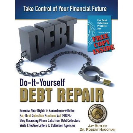 Do-It-Yourself Debt Repair : Exercise Your Rights in Accordance with the Fair Debt Collection Practices ACT (Debt Collection Best Practices)