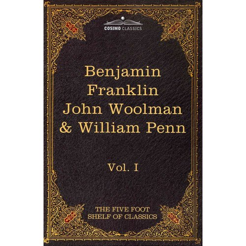 The Autobiography of Benjamin Franklin: The Journal of John Woolman; Fruits of Solitude by William Penn