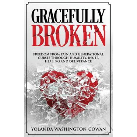 Gracefully Broken : Freedom from Pain and Generational Curses Through  Humility, Inner Healing and Deliverance