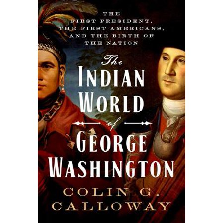 The Indian World of George Washington : The First President, the First Americans, and the Birth of the