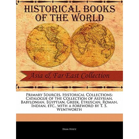 Primary Sources, Historical Collections : Catalogue of the Collection of Assyrian, Babylonian, Egyptian, Greek, Etruscan, Roman, Indian, Etc., with a Foreword by T. S. Wentworth