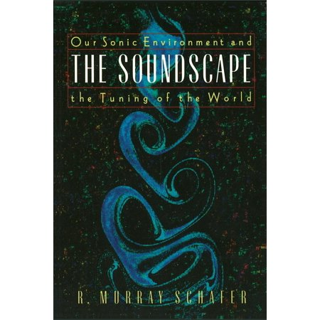 The Soundscape : Our Sonic Environment and the Tuning of the