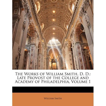 The Works of William Smith, D. D. : Late Provost of the College and Academy of Philadelphia, Volume 1