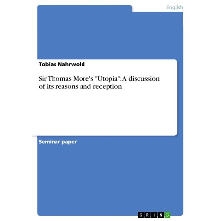 Sir Thomas More's 'Utopia': A discussion of its reasons and reception -