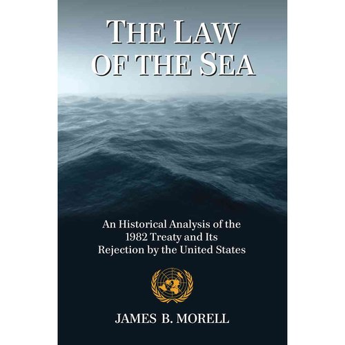 The Law of the Sea: An Historical Analysis of the 1982 Treaty and Its Rejection by the United States