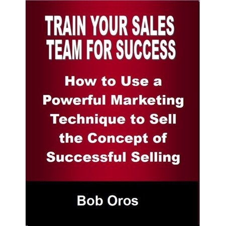 Train Your Sales Team for Success: How to Use a Powerful Marketing Technique to Sell the Concepts of Successful Selling -