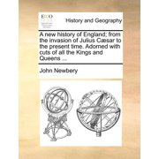 A New History of England; From the Invasion of Julius Csar to the Present Time. Adorned with Cuts of All the Kings and Queens ...