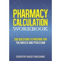 Pharmacy Calculation Workbook: 250 Questions to Prepare for the NAPLEX and PTCB Exam (Paperback)