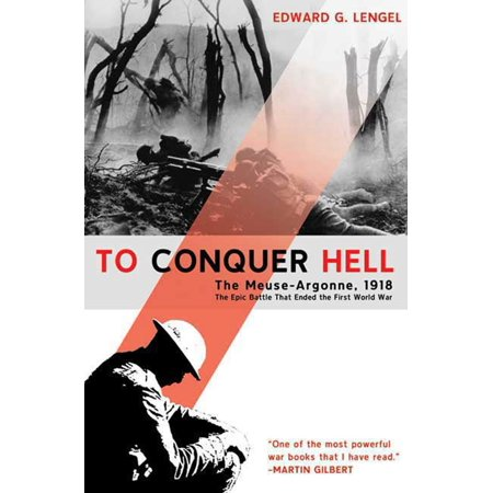 To Conquer Hell : The Meuse-Argonne, 1918 The Epic Battle That Ended the First World