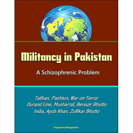 Militancy in Pakistan: A Schizophrenic Problem - Taliban, Pashtun, War on Terror, Durand Line, Musharraf, Benazir Bhutto, Zia Al-Huq, India, Ayub Khan, Zulfikar Bhutto - (Problems Of Partition Of India And Pakistan)