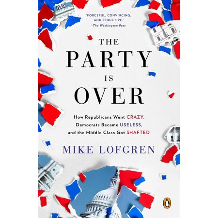The Party Is Over : How Republicans Went Crazy, Democrats Became Useless, and the Middle Class Got (Was Bill Clinton A Democrat Or Republican)