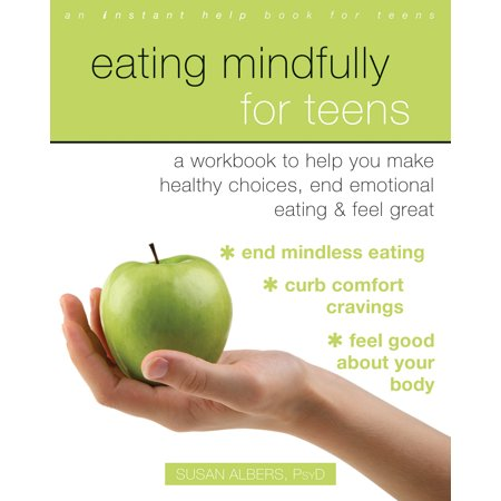 Eating Mindfully for Teens : A Workbook to Help You Make Healthy Choices, End Emotional Eating, and Feel Great