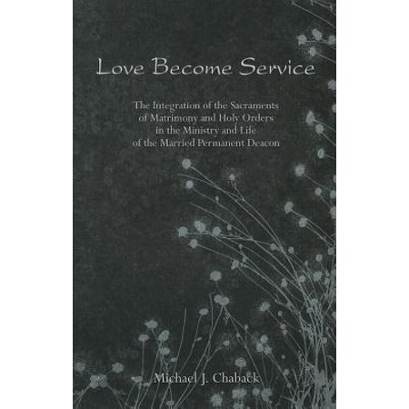 Love Become Service : The Integration of the Sacraments of Matrimony and Holy Orders in the Ministry and Life of the Married Permanent