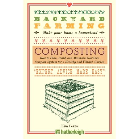 Backyard Farming: Composting : How to Plan, Build, and Maintain Your Own Compost System for a Healthy and Vibrant Garden